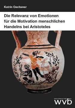 Die Relevanz von Emotionen für die Motivation menschlichen Handelns bei Aristoteles von Oechsner,  Katrin