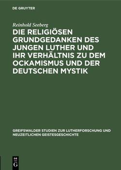Die religiösen Grundgedanken des jungen Luther und ihr Verhältnis zu dem Ockamismus und der deutschen Mystik von Seeberg,  Reinhold