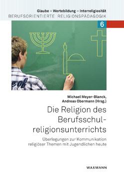 Die Religion des Berufsschulreligionsunterrichts von Meyer-Blanck,  Michael, Obermann,  Andreas