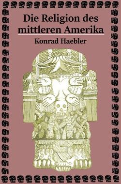 Die Religion des mittleren Amerika von Haebler,  Konrad