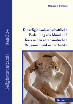 Die religionswissenschaftliche Bedeutung von Mund und Kuss in den abrahamitischen Religionen und in der Antike von Bähring,  Stephanie