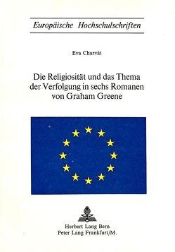 Die Religiosität und das Thema der Verfolgung in sechs Romanen von Graham Greene von Charvát,  Eva