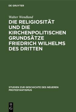 Die Religiosität und die kirchenpolitischen Grundsätze Friedrich Wilhelms des Dritten von Wendland,  Walter