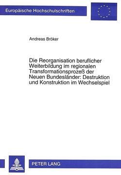 Die Reorganisation beruflicher Weiterbildung im regionalen Transformationsprozeß der Neuen Bundesländer: Destruktion und Konstruktion im Wechselspiel von Bröker,  Andreas H.