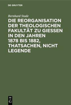 Die Reorganisation der Theologischen Fakultät zu Giessen in den Jahren 1878 bis 1882, Thatsachen, nicht Legende von Stade,  Bernhard