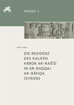 Die Residenz des Kalifen Harun ar-Rašid in ar-Raqqa/ar-Rafiqa (Syrien) von Siegel,  Ulrike