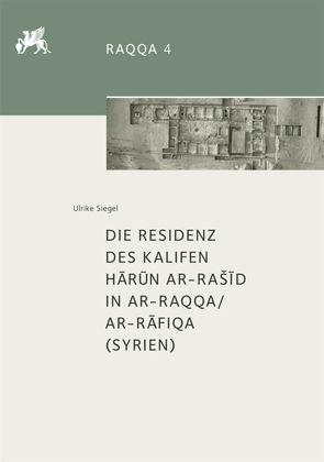 Die Residenz des Kalifen H?r?n ar-Raš?d in ar-Raqqa/ar-R?fiqa (Syrien) von Siegel,  Ulrike