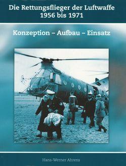 Die Rettungsflieger der Luftwaffe 1956 bis 1971 von Ahrens,  Hans-Werner