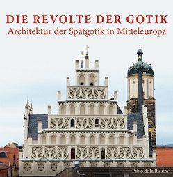 Die Revolte der Gotik – Architektur der Spätgotik in Mitteleuropa von Riestra de la,  Pablo