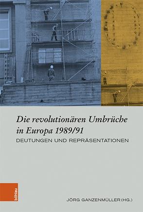 Die revolutionären Umbrüche in Europa 1989/91 von Ganzenmüller,  Jörg
