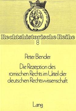 Die Rezeption des Römischen Rechts im Urteil der deutschen Rechtswissenschaft von Bender,  Peter