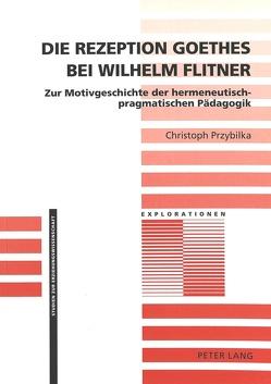 Die Rezeption Goethes bei Wilhelm Flitner von Przybilka,  Christoph