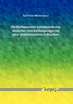 Die Risikoaversion mittelständischer deutscher Entscheidungsträger bei einer Direktinvestition in Brasilien von Wüstermann,  Ralf Peter