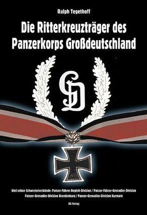 Die Ritterkreuzträger des Panzerkorps Großdeutschland und seiner Schwesterverbände von Tegethoff,  Ralph