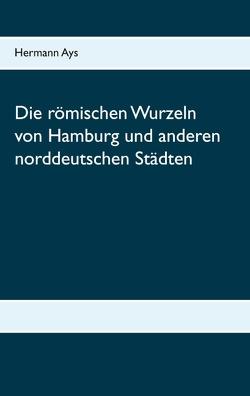 Die römischen Wurzeln von Hamburg und anderen norddeutschen Städten von Ays,  Hermann