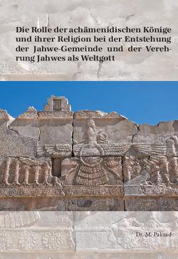 Die Rolle der achämenidischen Könige und ihrer Religion bei der Entstehung der Jahwe-Gemeinde und der Verehrung Jahwes als Weltgott von Pakzad,  Mostafa