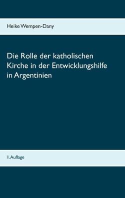 Die Rolle der katholischen Kirche in der Entwicklungshilfe in Argentinien von Wempen-Dany,  Heike