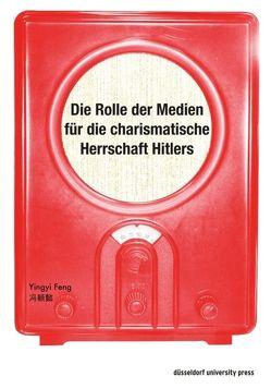 Die Rolle der Medien für die charismatische Herrschaft Hitlers von Feng,  Yingyi
