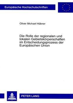 Die Rolle der regionalen und lokalen Gebietskörperschaften im Entscheidungsprozess der Europäischen Union von Hübner,  Oliver