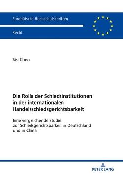 Die Rolle der Schiedsinstitutionen in der internationalen Handelsschiedsgerichtsbarkeit von Chen,  Sisi