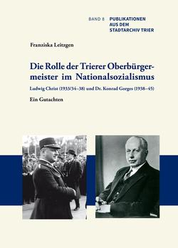 Die Rolle der Trierer Oberbürgermeister im Nationalsozialismus: Ludwig Christ (1933/34–38) und Dr. Konrad Gorges (1938–45) von Leitzgen,  Franziska