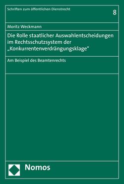 """Die Rolle staatlicher Auswahlentscheidungen im Rechtsschutzsystem der """"Konkurrentenverdrängungsklage"""" von Weckmann,  Moritz"""