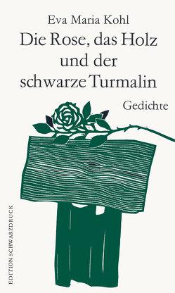 Die Rose, das Holz und der schwarze Turmalin von Kohl,  Eva Maria