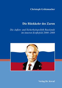 Die Rückkehr des Zaren – Die Außen- und Sicherheitspolitik Russlands im inneren Kräftefeld 2000–2008 von Grützmacher,  Christoph
