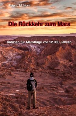 Die Rückkehr zum Mars: Indizien für Marsflüge vor 12.000 Jahren von Horn,  Roland M