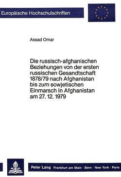 Die russisch-afghanischen Beziehungen von der ersten russischen Gesandtschaft 1878/79 nach Afghanistan bis zum sowjetischen Einmarsch in Afghanistan am 27.12.1979 von Omar,  Assad