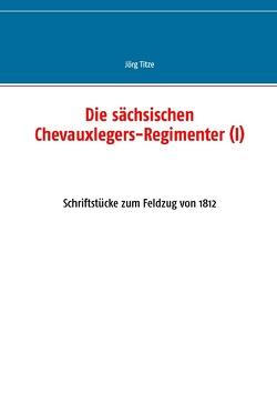 Die sächsischen Chevauxlegers-Regimenter (I) von Titze,  Jörg