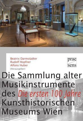 Die Sammlung alter Musikinstrumente des Kunsthistorischen Museums Wien ‒ Die ersten 100 Jahre von Darmstädter,  Beatrix, Hopfner,  Rudolf, Huber,  Alfons