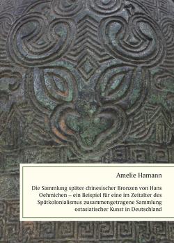 Die Sammlung später chinesischer Bronzen von Hans Oehmichen – ein Beispiel für eine im Zeitalter des Spätkolonialismus zusammengetragene Sammlung ostasiatischer Kunst in Deutschland von Hamann,  Amelie