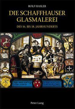 Die Schaffhauser Glasmalerei des 16. bis 18. Jahrhunderts von Hasler,  Rolf