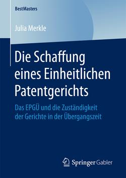 Die Schaffung eines Einheitlichen Patentgerichts von Merkle,  Julia