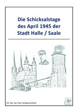 Die Schicksalstagedes April 1945 der Stadt Halle/Saale von Seilkopf,  Wolfgang