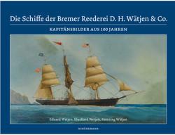 Die Schiffe der Bremer Reederei D. H. Wätjen & Co. von Wätjen,  Eduard, Wätjen,  Henning, Wetjen,  Eberhard