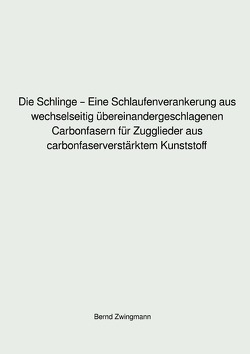 Die Schlinge – Eine Schlaufenverankerung aus wechselseitig übereinandergeschlagenen Carbonfasern für Zugglieder aus carbonfaserverstärktem Kunststoff von Zwingmann,  Bernd