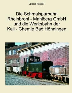 Die Schmalspurbahn Rheinbrohl – Mahlberg GmbH und die Werkbahn der Kali – Chemie Bad Hönningen von Riedel,  Lothar