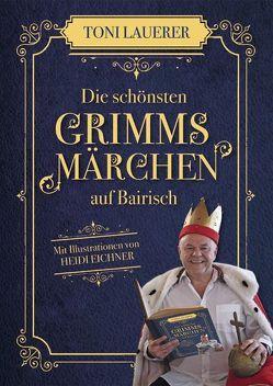 Die schönsten Grimms Märchen auf Bairisch von Eichner,  Heidi, Lauerer,  Toni