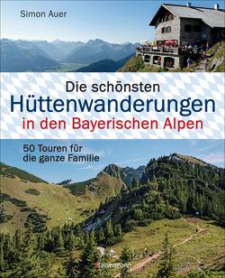 Die schönsten Hüttenwanderungen in den Bayerischen Alpen von Auer,  Simon