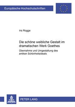 Die schöne weibliche Gestalt im dramatischen Werk Goethes von Rogge,  Iris