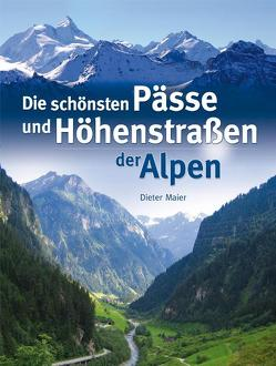 Die schönsten Pässe und Höhenstraßen der Alpen von Maier,  Dieter