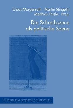 Die Schreibszene als politische Szene von Morgenroth,  Claas, Stingelin,  Martin, Thiele,  Matthias