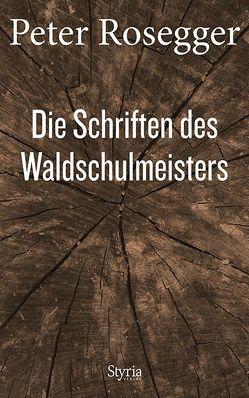 Die Schriften des Waldschulmeisters von Rosegger,  Peter, Strigl,  Daniela, Wagner,  Karl
