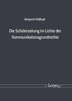 Die Schülerzeitung im Lichte der Kommunikationsgrundrechte von Roßkopf,  Benjamin