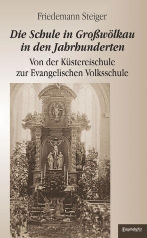 Die Schule in Großwölkau in den Jahrhunderten von Steiger,  Friedemann