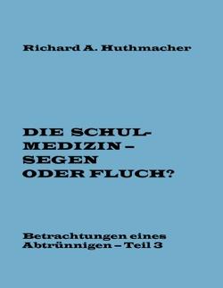 Die Schulmedizin – Segen oder Fluch? Teil 3 von Huthmacher,  Richard A.