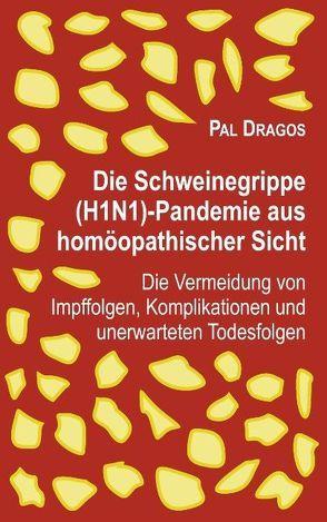 Die Schweinegrippe(H1N1)-Pandemie aus homöopathischer Sicht – Die Vermeidung von Impffolgen, Komplikationen und unerwarteten Todesfolgen von Dragos,  Pal