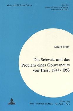 Die Schweiz und das Problem eines Gouverneurs von Triest 1947 – 1953 von Frech,  Mauro
